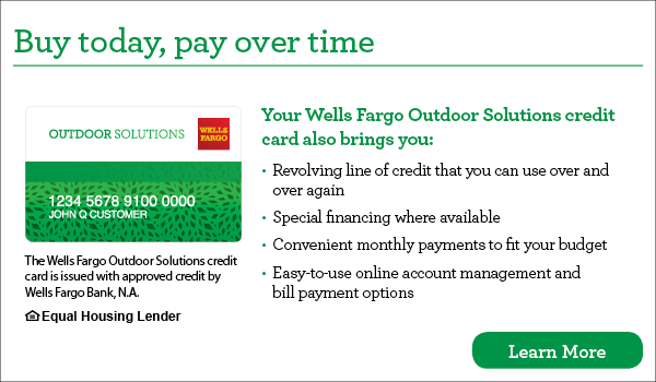 Buy today, pay over time. Your Wells Fargo Outdoor Solutions credit card also brings you revolving line of credit that you can use over and over again, special financing where available, convenient monthly payments to fit your budget, easy-to-use online account management and bill payment options. The Wells Fargo Outdoor Solutions credit card is issued with approved credit by Wells Fargo Bank, N.A. Ask for details. Equal Housing Lender.
